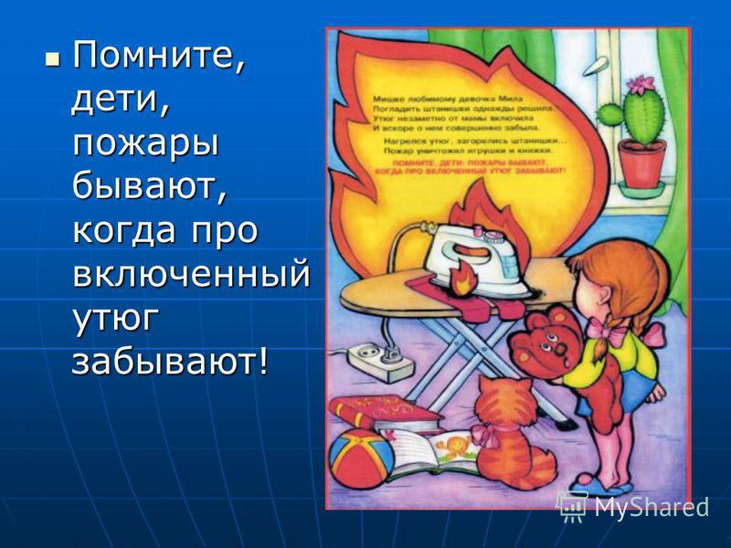 Помните, дети, пожары бывают, когда про включенный утюг забывают! Помните, дети, пожары бывают, когда про включенный утюг забывают!