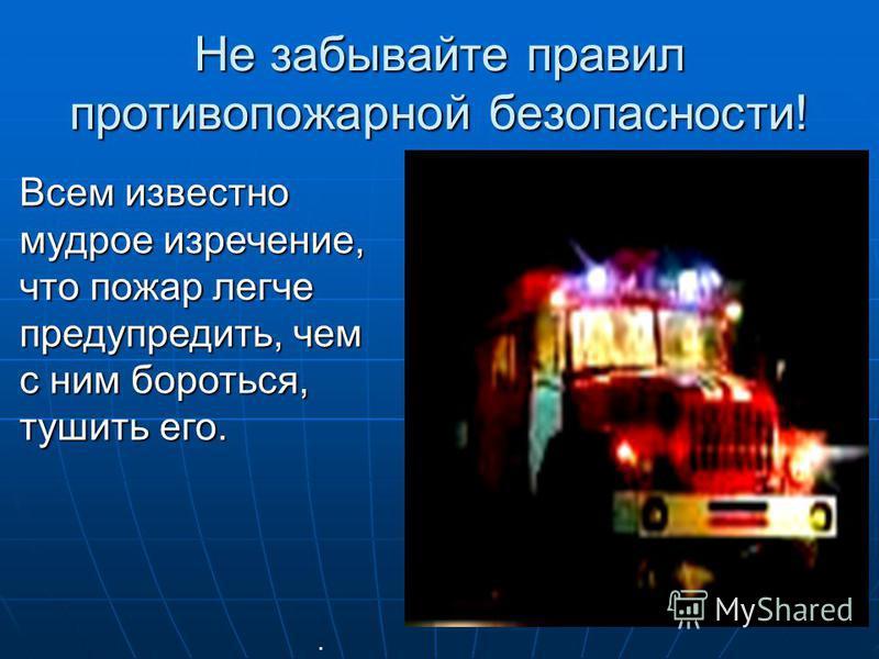 Не забывайте правил противопожарной безопасности!. Всем известно мудрое изречение, что пожар легче предупредить, чем с ним бороться, тушить его.