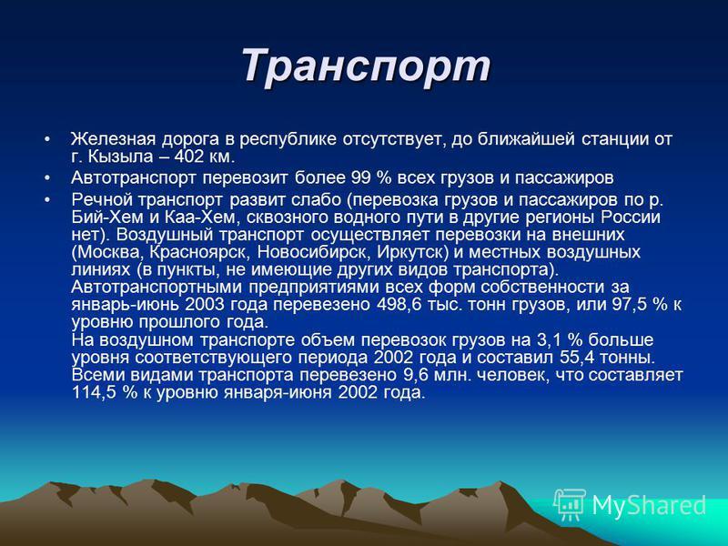 Транспорт Железная дорога в республике отсутствует, до ближайшей станции от г. Кызыла – 402 км. Автотранспорт перевозит более 99 % всех грузов и пассажиров Речной транспорт развит слабо (перевозка грузов и пассажиров по р. Бий-Хем и Каа-Хем, сквозног