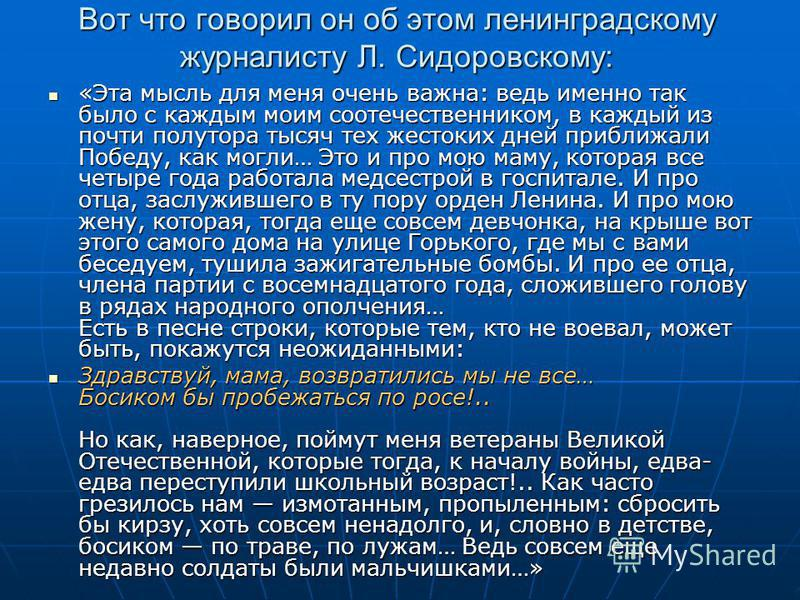 Вот что говорил он об этом ленинградскому журналисту Л. Сидоровскому: «Эта мысль для меня очень важна: ведь именно так было с каждым моим соотечественником, в каждый из почти полутора тысяч тех жестоких дней приближали Победу, как могли… Это и про мо