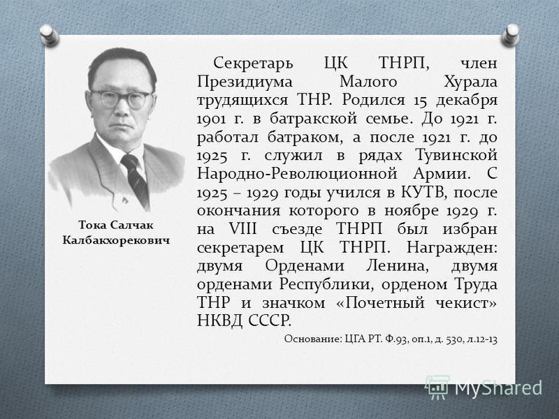 Тока Салчак Калбакхорекович Секретарь ЦК ТНРП, член Президиума Малого Хурала трудящихся ТНР. Родился 15 декабря 1901 г. в батракской семье. До 1921 г. работал батраком, а после 1921 г. до 1925 г. служил в рядах Тувинской Народно-Революционной Армии.