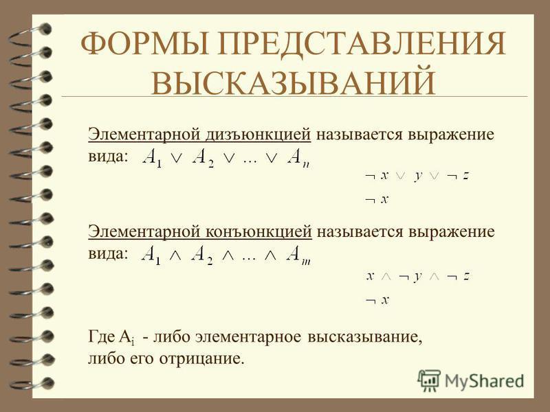 ФОРМЫ ПРЕДСТАВЛЕНИЯ ВЫСКАЗЫВАНИЙ Элементарной дизъюнкцией называется выражение вида: Элементарной конъюнкцией называется выражение вида: Где A i - либо элементарное высказывание, либо его отрицание.