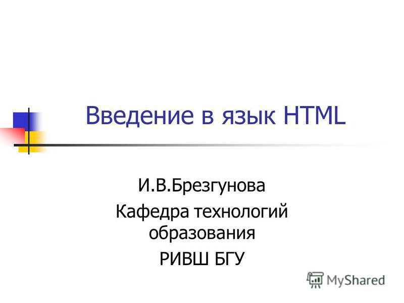 Введение в язык HTML И.В.Брезгунова Кафедра технологий образования РИВШ БГУ