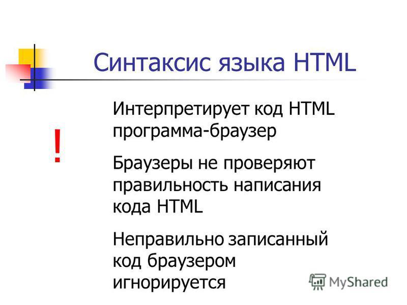 Синтаксис языка HTML ! Интерпретирует код HTML программа-браузер Браузеры не проверяют правильность написания кода HTML Неправильно записанный код браузером игнорируется