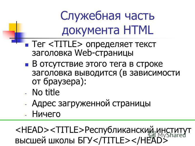 Служебная часть документа HTML Тег определяет текст заголовка Web-страницы В отсутствие этого тега в строке заголовка выводится (в зависимости от браузера): - No title - Адрес загруженной страницы - Ничего Республиканский институт высшей школы БГУ