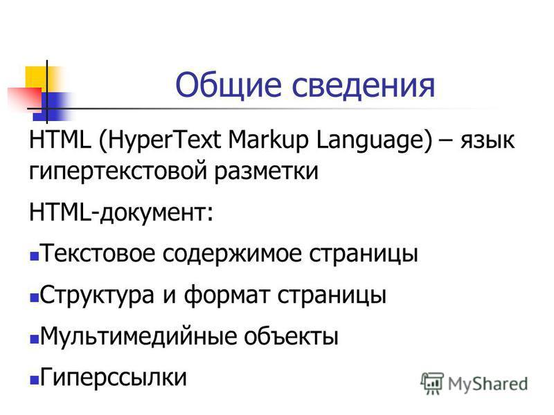 Общие сведения HTML (HyperText Markup Language) – язык гипертекстовой разметки HTML-документ: Текстовое содержимое страницы Структура и формат страницы Мультимедийные объекты Гиперссылки