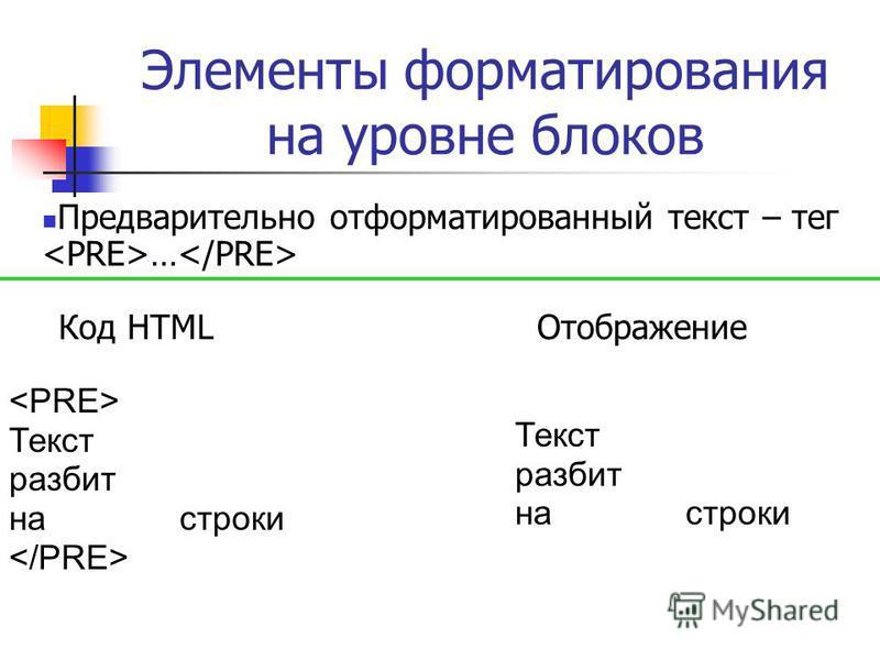 Элементы форматирования на уровне блоков Предварительно отформатированный текст – тег … Текст разбит на строки Код HTMLОтображение Текст разбит на строки