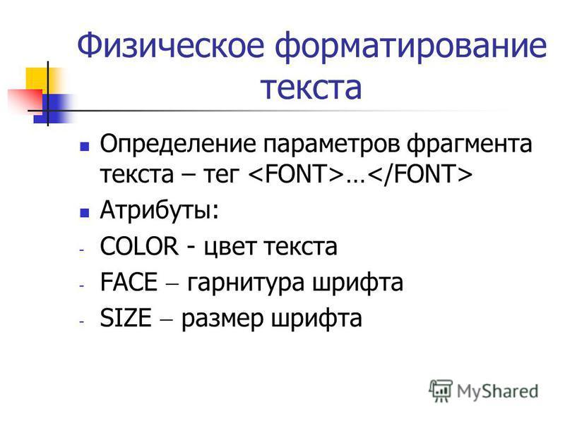 Физическое форматирование текста Определение параметров фрагмента текста – тег … Атрибуты: - COLOR - цвет текста - FACE гарнитура шрифта - SIZE размер шрифта