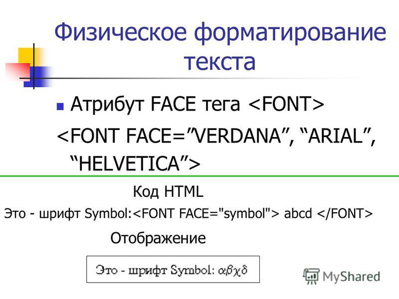 Физическое форматирование текста Атрибут FACE тега Это - шрифт Symbol: abcd Код HTML Отображение