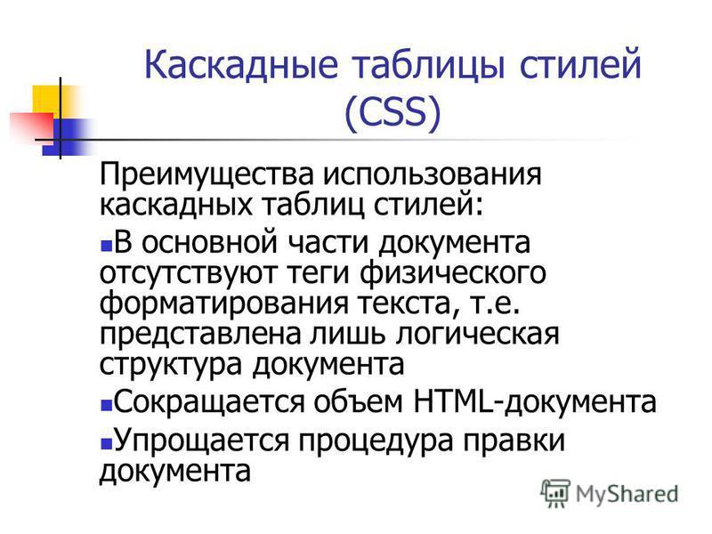 Каскадные таблицы стилей (CSS) Преимущества использования каскадных таблиц стилей: В основной части документа отсутствуют теги физического форматирования текста, т.е. представлена лишь логическая структура документа Сокращается объем HTML-документа У