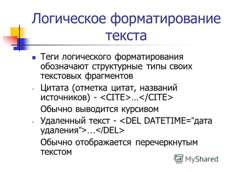 Логическое форматирование текста Теги логического форматирования обозначают структурные типы своих текстовых фрагментов - Цитата (отметка цитат, названий источников) - … Обычно выводится курсивом - Удаленный текст - … Обычно отображается перечеркнуты