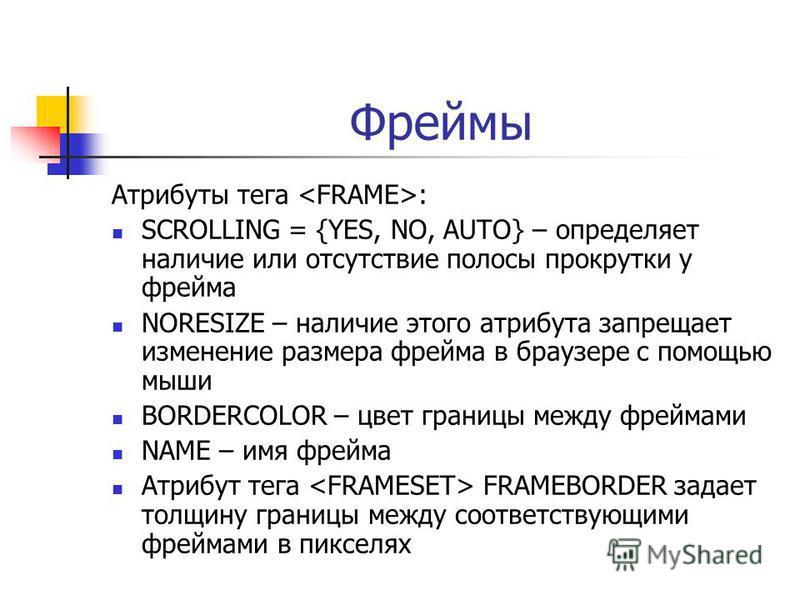 Фреймы Атрибуты тега : SCROLLING = {YES, NO, AUTO} – определяет наличие или отсутствие полосы прокрутки у фрейма NORESIZE – наличие этого атрибута запрещает изменение размера фрейма в браузере с помощью мыши BORDERCOLOR – цвет границы между фреймами