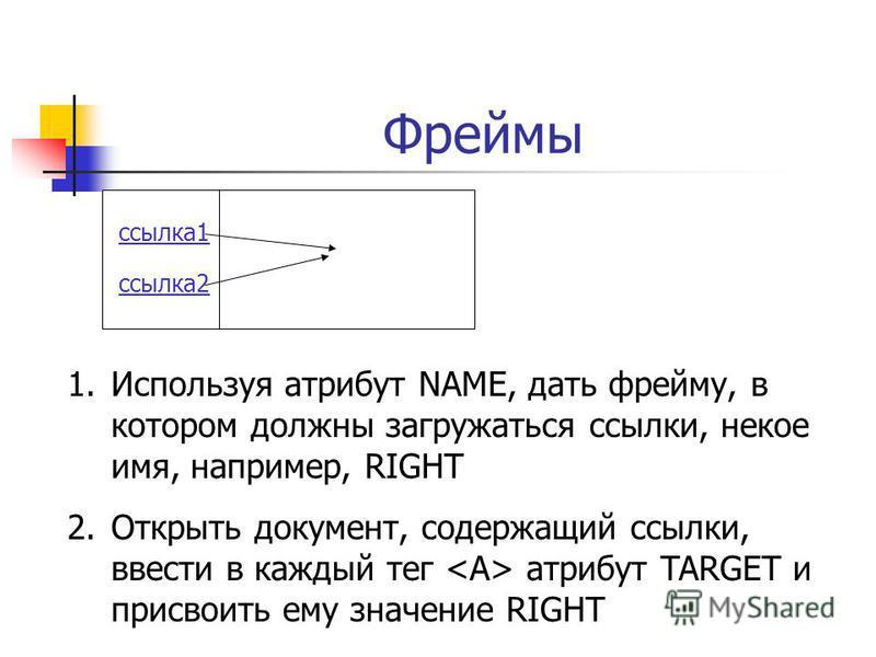 Фреймы ссылка 1 ссылка 2 1. Используя атрибут NAME, дать фрейму, в котором должны загружаться ссылки, некое имя, например, RIGHT 2. Открыть документ, содержащий ссылки, ввести в каждый тег атрибут TARGET и присвоить ему значение RIGHT