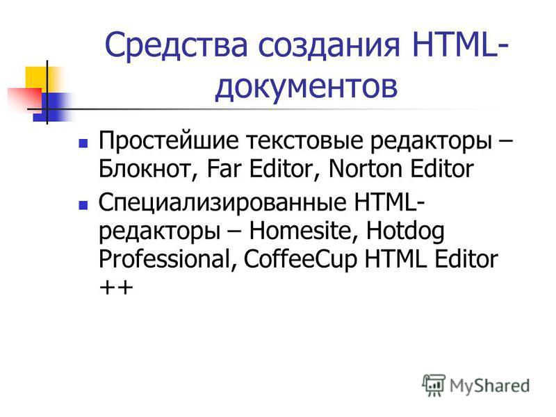 Средства создания HTML- документов Простейшие текстовые редакторы – Блокнот, Far Editor, Norton Editor Специализированные HTML- редакторы – Homesite, Hotdog Professional, CoffeeCup HTML Editor ++