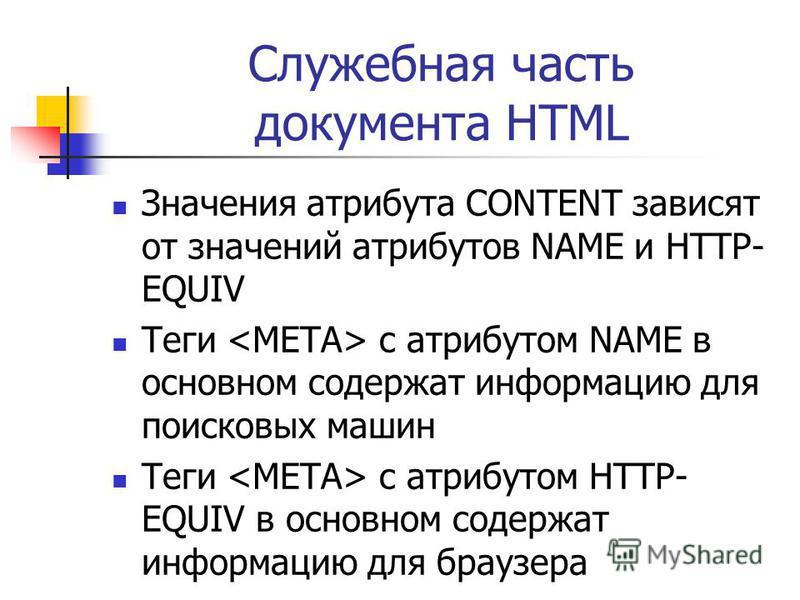 Служебная часть документа HTML Значения атрибута CONTENT зависят от значений атрибутов NAME и HTTP- EQUIV Теги с атрибутом NAME в основном содержат информацию для поисковых машин Теги с атрибутом HTTP- EQUIV в основном содержат информацию для браузер