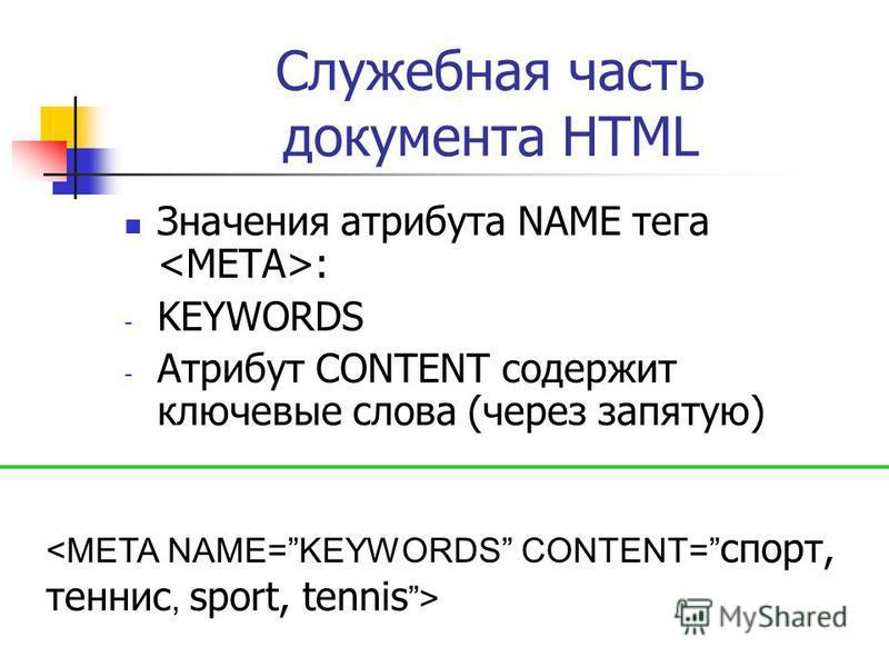 Служебная часть документа HTML Значения атрибута NAME тега : - KEYWORDS - Атрибут CONTENT содержит ключевые слова (через запятую)