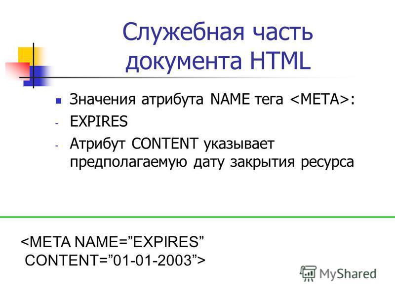 Служебная часть документа HTML Значения атрибута NAME тега : - EXPIRES - Атрибут CONTENT указывает предполагаемую дату закрытия ресурса <META NAME=EXPIRES CONTENT=01-01-2003>