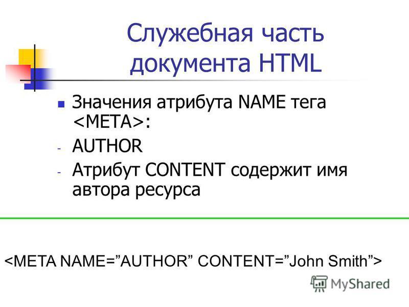 Служебная часть документа HTML Значения атрибута NAME тега : - AUTHOR - Атрибут CONTENT содержит имя автора ресурса