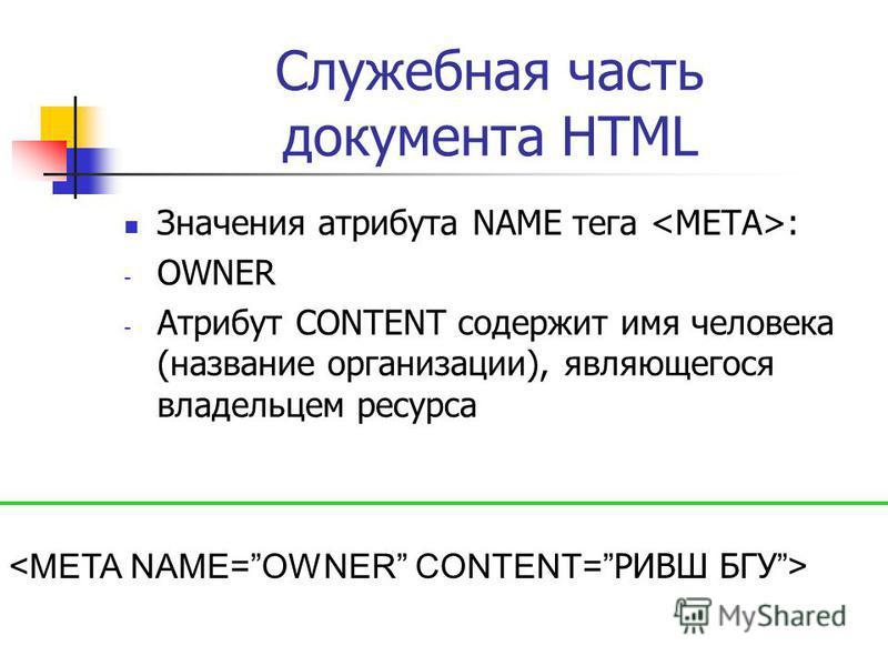 Служебная часть документа HTML Значения атрибута NAME тега : - OWNER - Атрибут CONTENT содержит имя человека (название организации), являющегося владельцем ресурса
