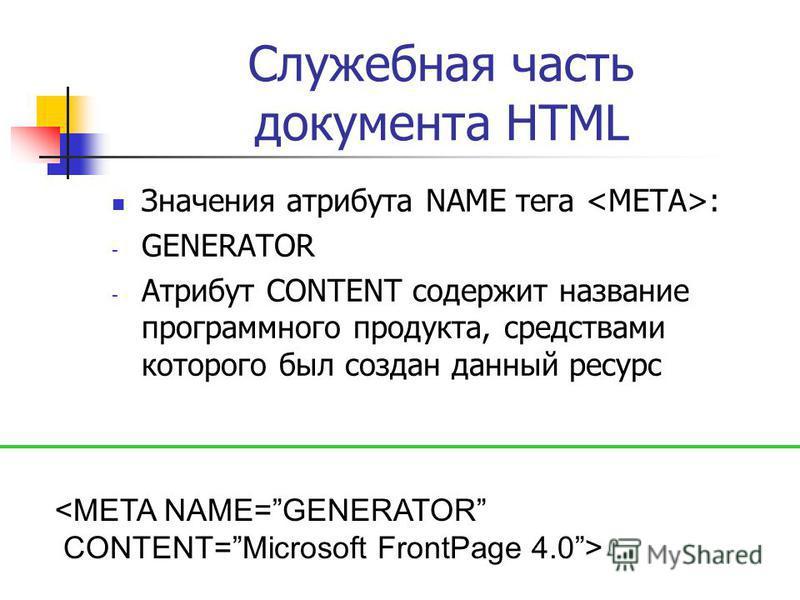 Служебная часть документа HTML Значения атрибута NAME тега : - GENERATOR - Атрибут CONTENT содержит название программного продукта, средствами которого был создан данный ресурс <META NAME=GENERATOR CONTENT=Microsoft FrontPage 4.0>