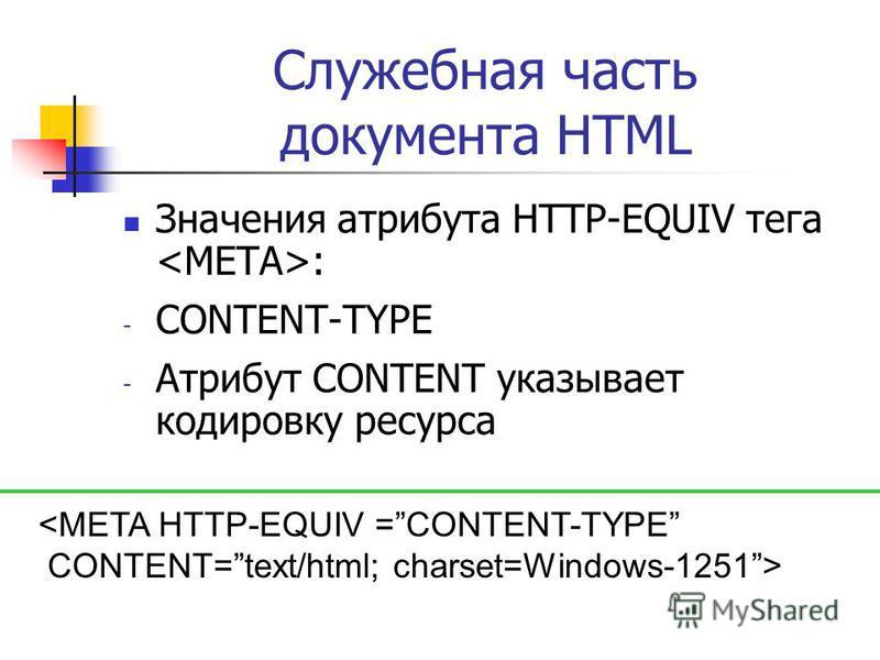 Служебная часть документа HTML Значения атрибута HTTP-EQUIV тега : - CONTENT-TYPE - Атрибут CONTENT указывает кодировку ресурса <META HTTP-EQUIV =CONTENT-TYPE CONTENT=text/html; charset=Windows-1251>