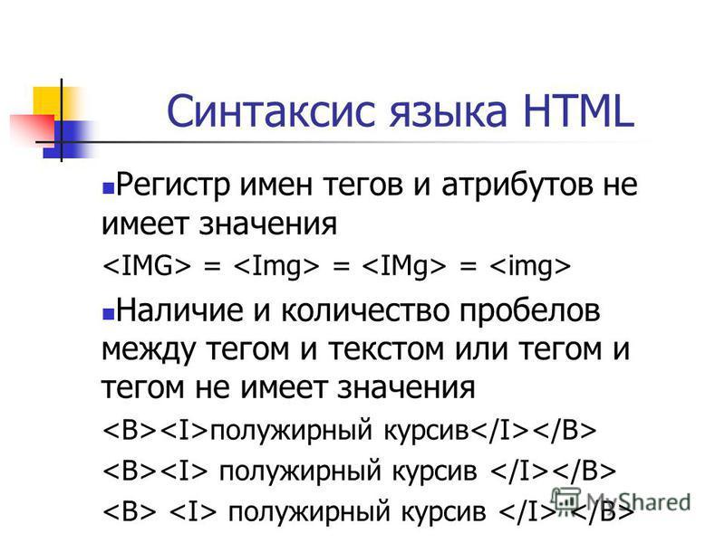 Синтаксис языка HTML Регистр имен тегов и атрибутов не имеет значения = = = Наличие и количество пробелов между тегом и текстом или тегом и тегом не имеет значения полужирный курсив