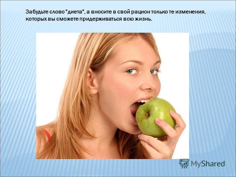 Забудьте слово диета, а вносите в свой рацион только те изменения, которых вы сможете придерживаться всю жизнь.
