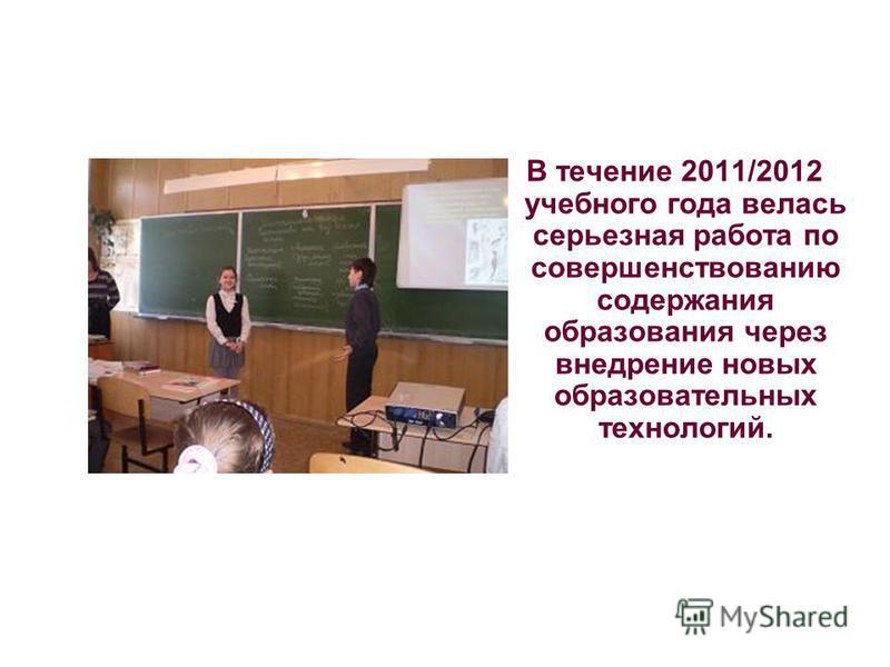 В течение 2011/2012 учебного года велась серьезная работа по совершенствованию содержания образования через внедрение новых образовательных технологий.