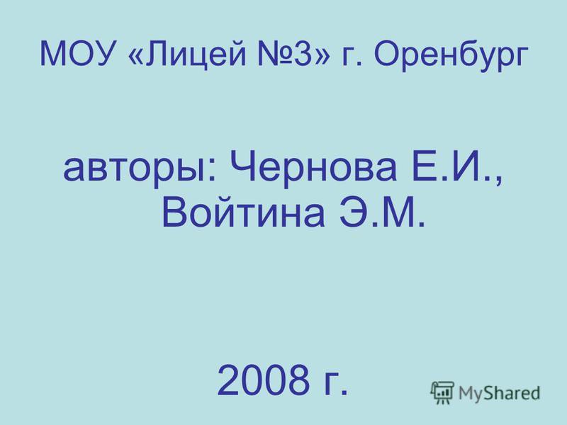 МОУ «Лицей 3» г. Оренбург авторы: Чернова Е.И., Войтина Э.М. 2008 г.