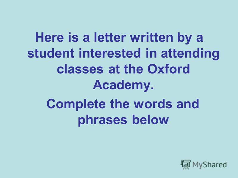 Here is a letter written by a student interested in attending classes at the Oxford Academy. Complete the words and phrases below