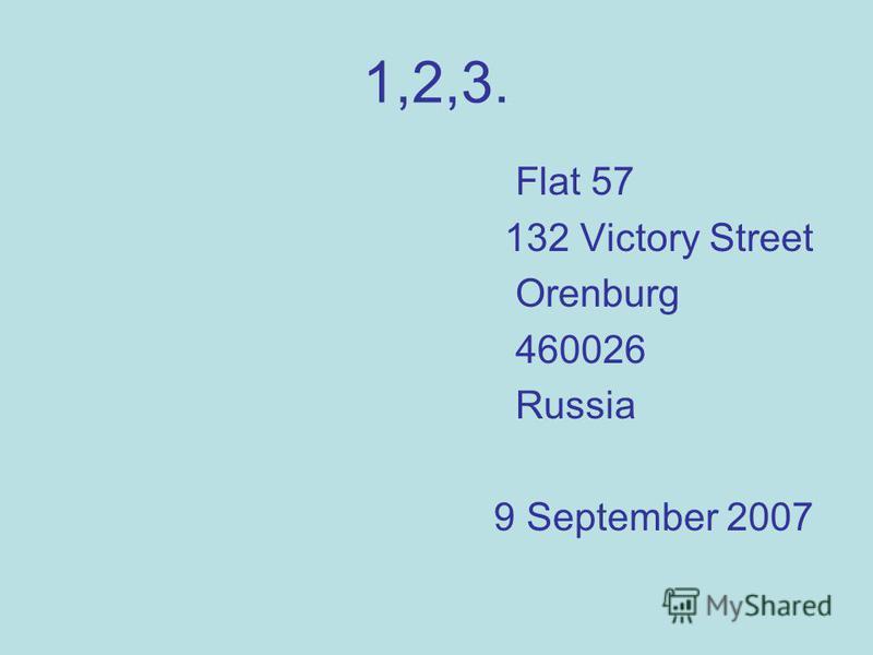 1,2,3. Flat 57 132 Victory Street Orenburg 460026 Russia 9 September 2007