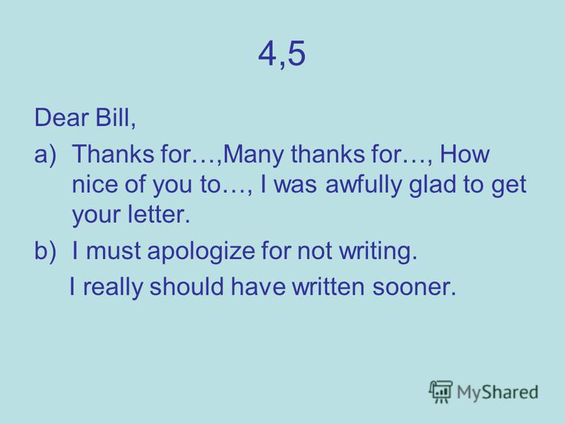 4,5 Dear Bill, a)Thanks for…,Many thanks for…, How nice of you to…, I was awfully glad to get your letter. b)I must apologize for not writing. I really should have written sooner.