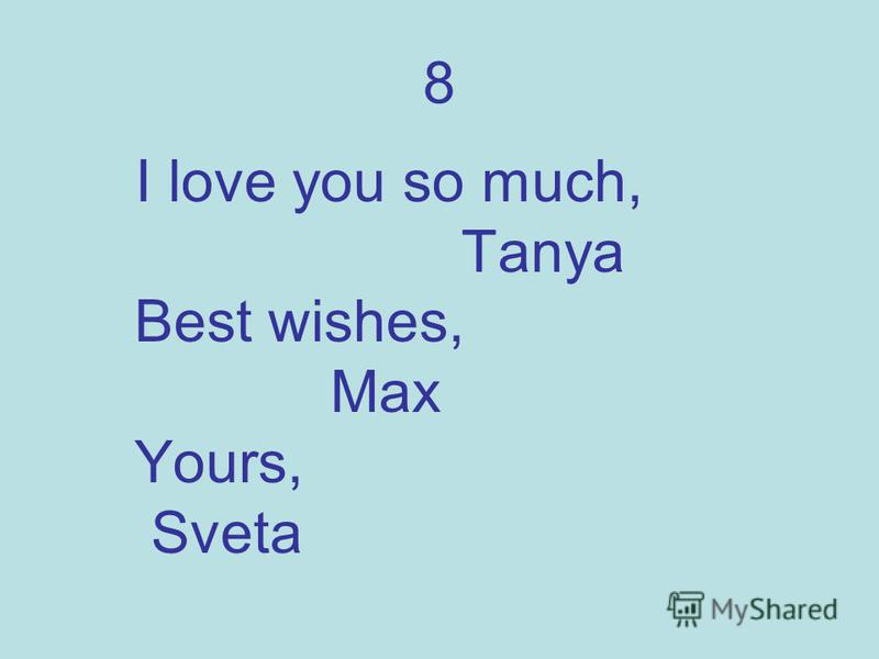 8 I love you so much, Tanya Best wishes, Max Yours, Sveta