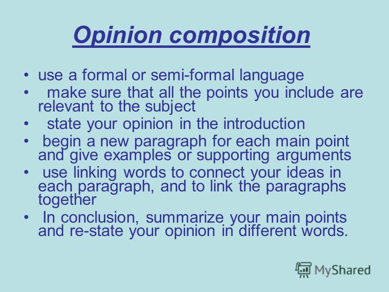 Opinion composition use a formal or semi-formal language make sure that all the points you include are relevant to the subject state your opinion in the introduction begin a new paragraph for each main point and give examples or supporting arguments