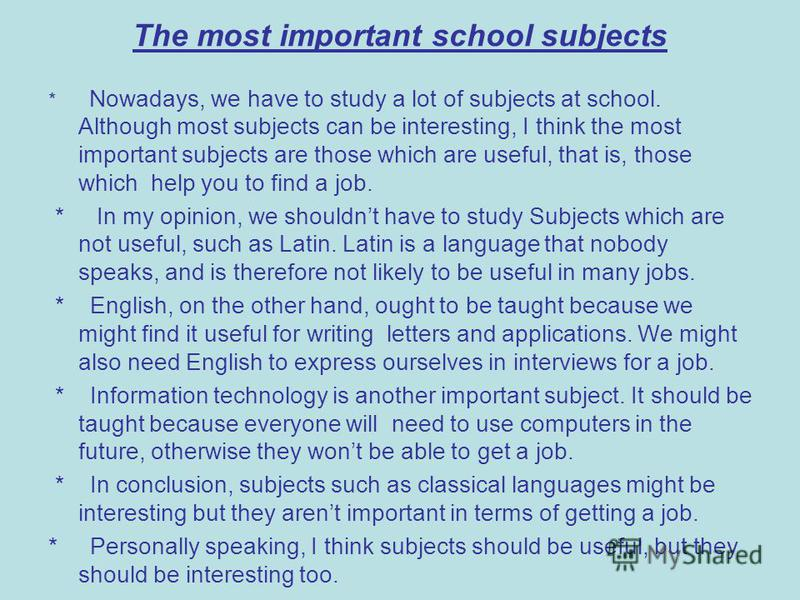 The most important school subjects * Nowadays, we have to study a lot of subjects at school. Although most subjects can be interesting, I think the most important subjects are those which are useful, that is, those which help you to find a job. * In