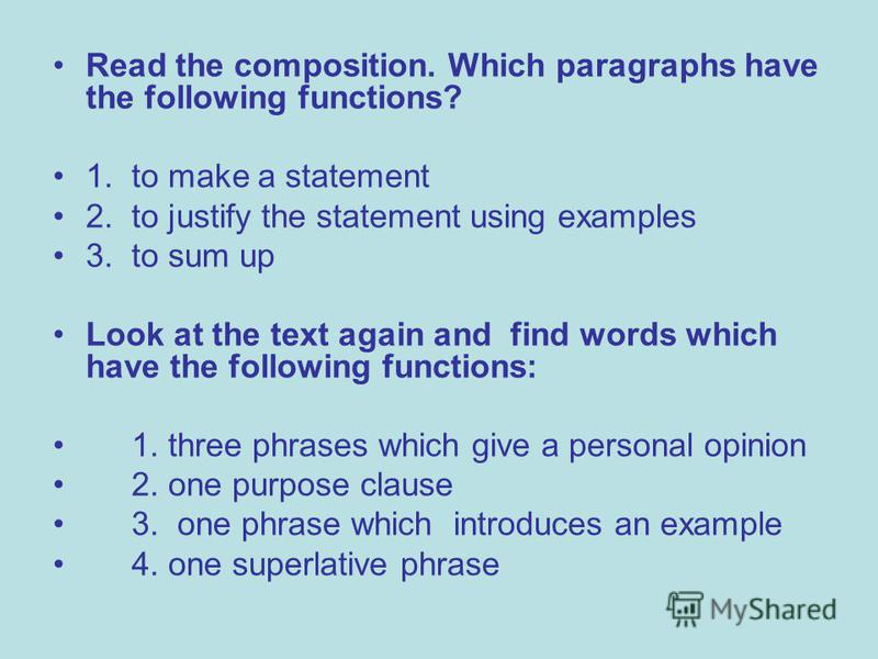 Read the composition. Which paragraphs have the following functions? 1. to make a statement 2. to justify the statement using examples 3. to sum up Look at the text again and find words which have the following functions: 1. three phrases which give