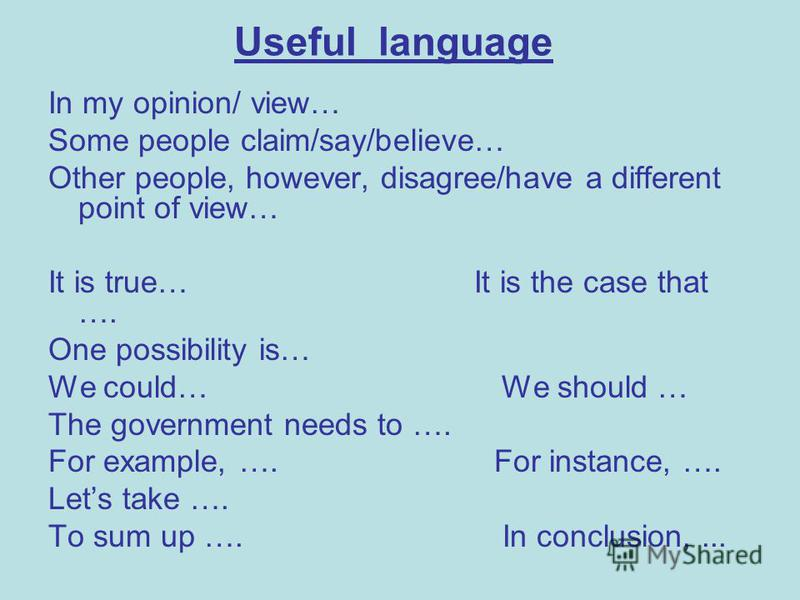Useful language In my opinion/ view… Some people claim/say/believe… Other people, however, disagree/have a different point of view… It is true… It is the case that …. One possibility is… We could… We should … The government needs to …. For example, …