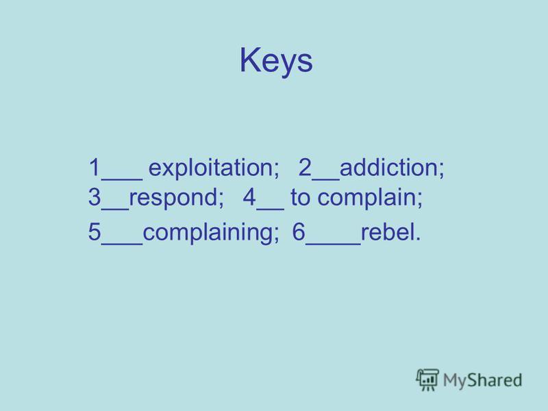 Keys 1___ exploitation; 2__addiction; 3__respond; 4__ to complain; 5___complaining; 6____rebel.