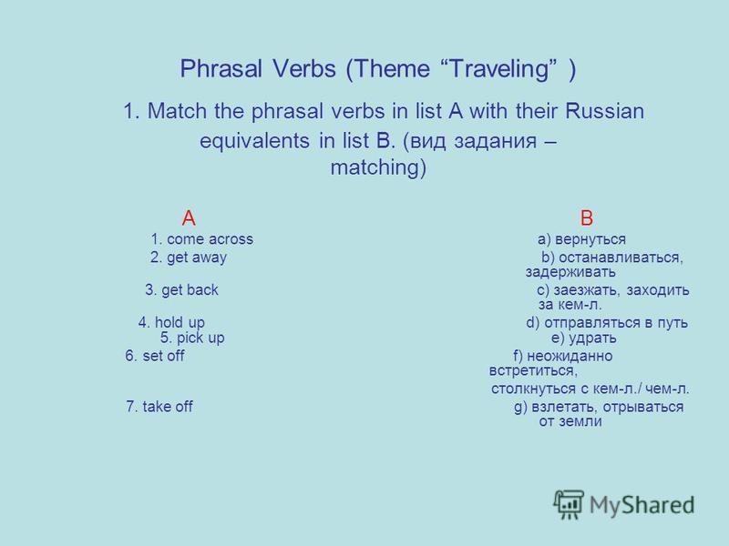 Phrasal Verbs (Theme Traveling ) 1. Match the phrasal verbs in list A with their Russian equivalents in list B. (вид задания – matching) A B 1. come across a) вернуться 2. get away b) останавливаться, задерживать 3. get back c) заезжать, заходить за