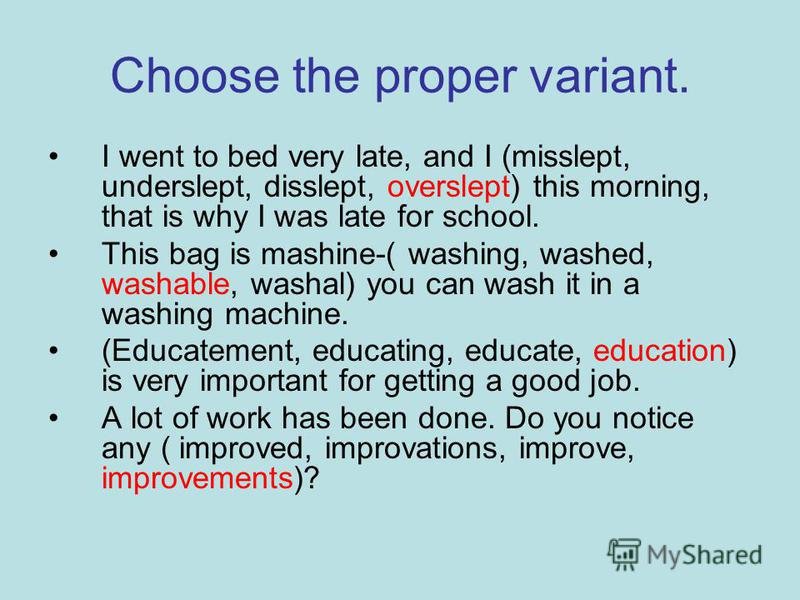 Choose the proper variant. I went to bed very late, and I (misslept, underslept, disslept, overslept) this morning, that is why I was late for school. This bag is mashine-( washing, washed, washable, washal) you can wash it in a washing machine. (Edu
