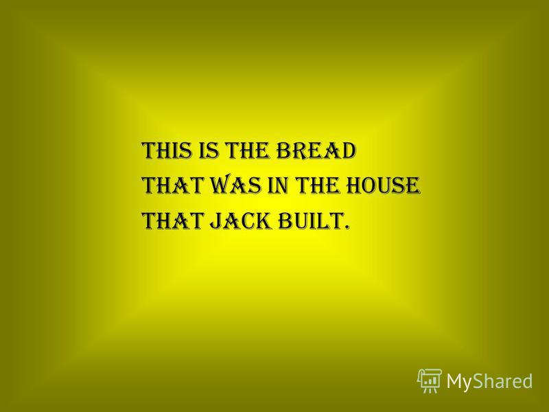 This is the bread That was in the house That Jack built.