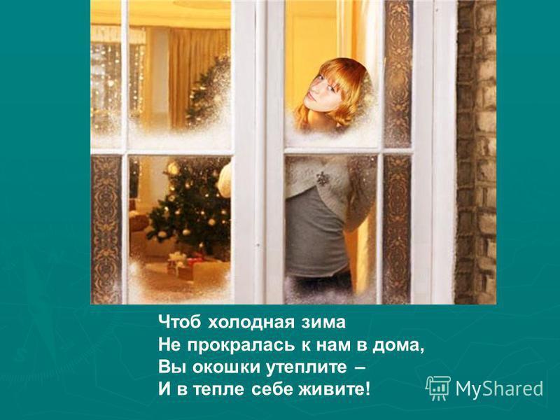 Чтоб холодная зима Не прокралась к нам в дома, Вы окошки утеплите – И в тепле себе живите!
