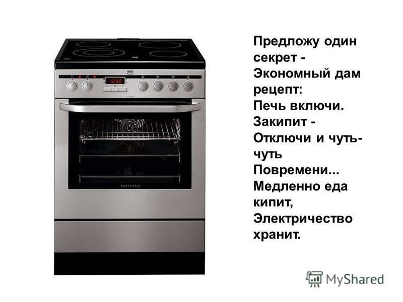 Предложу один секрет - Экономный дам рецепт: Печь включи. Закипит - Отключи и чуть- чуть Повремени... Медленно еда кипит, Электричество хранит.