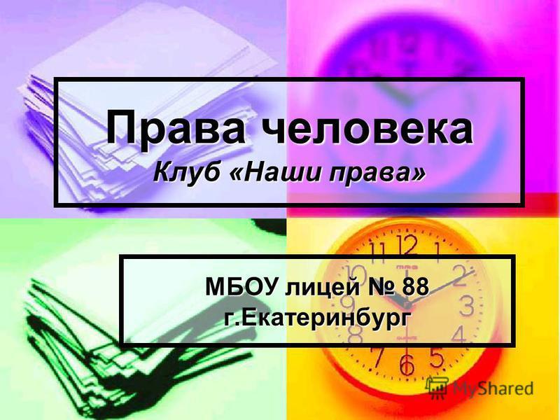 Права человека Клуб «Наши права» МБОУ лицей 88 г.Екатеринбург