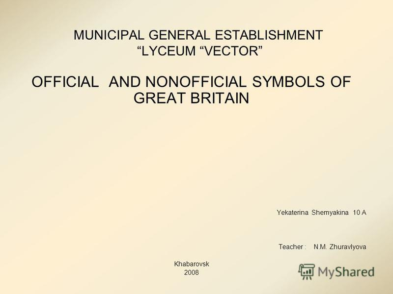 MUNICIPAL GENERAL ESTABLISHMENT LYCEUM VECTOR OFFICIAL AND NONOFFICIAL SYMBOLS OF GREAT BRITAIN Yekaterina Shemyakina 10 A Teacher : N.M. Zhuravlyova Khabarovsk 2008