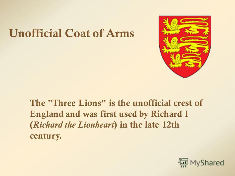 Unofficial Coat of Arms The Three Lions is the unofficial crest of England and was first used by Richard I ( Richard the Lionheart ) in the late 12th century.