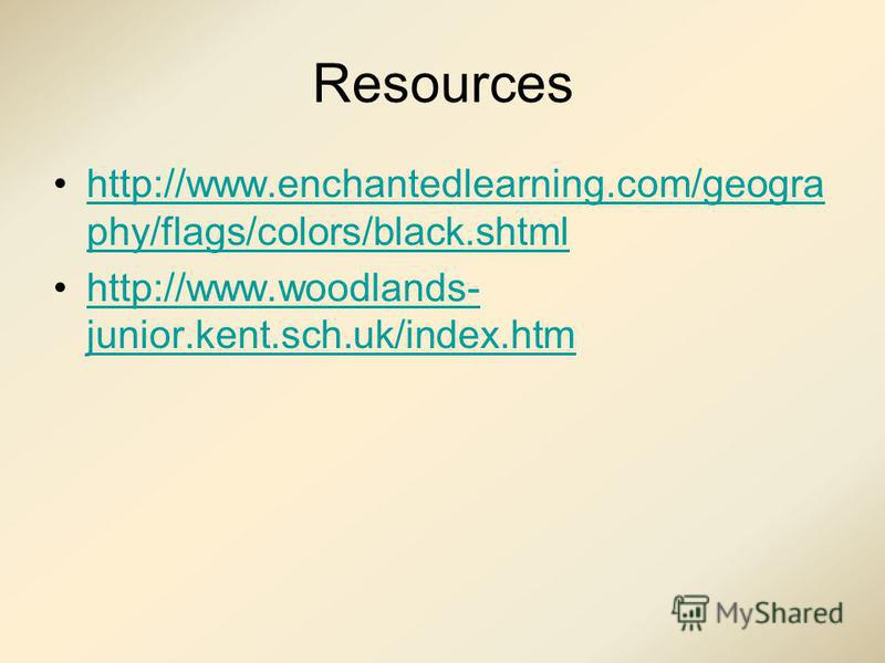 Resources http://www.enchantedlearning.com/geogra phy/flags/colors/black.shtmlhttp://www.enchantedlearning.com/geogra phy/flags/colors/black.shtml http://www.woodlands- junior.kent.sch.uk/index.htmhttp://www.woodlands- junior.kent.sch.uk/index.htm