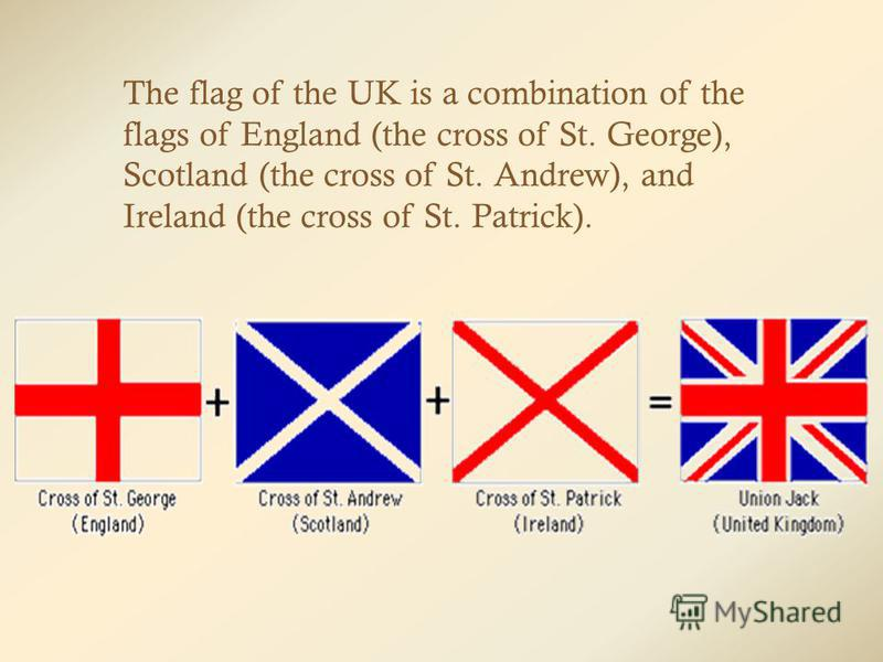 The flag of the UK is a combination of the flags of England (the cross of St. George), Scotland (the cross of St. Andrew), and Ireland (the cross of St. Patrick).