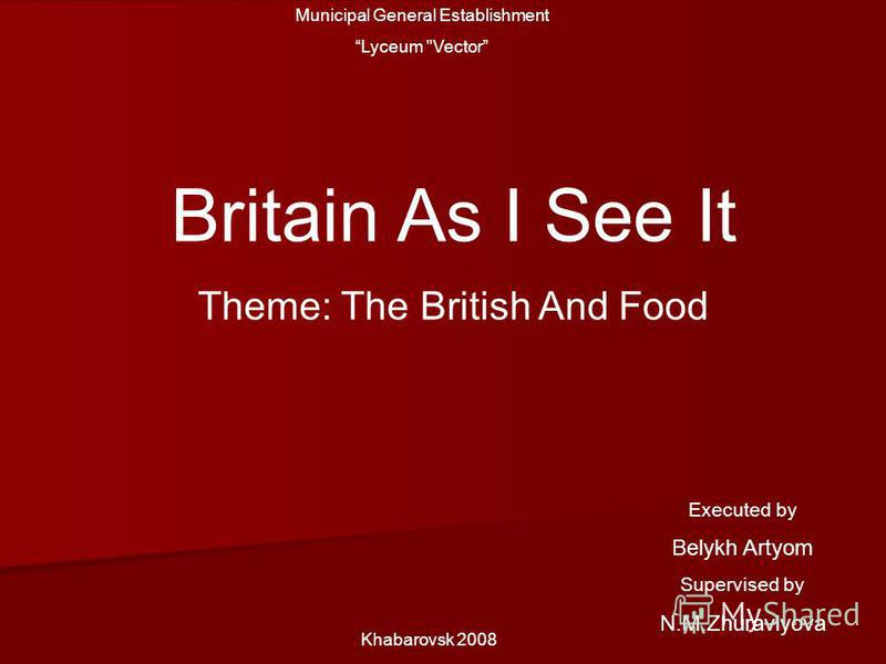 Municipal General Establishment Lyceum Vector Britain As I See It Theme: The British And Food Khabarovsk 2008 Executed by Belykh Artyom Supervised by N.M.Zhuravlyova