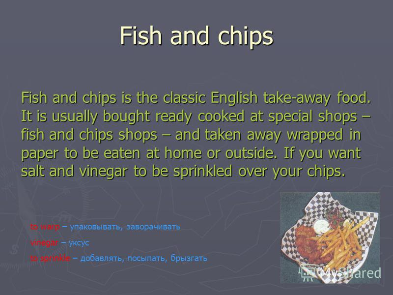 Fish and chips Fish and chips is the classic English take-away food. It is usually bought ready cooked at special shops – fish and chips shops – and taken away wrapped in paper to be eaten at home or outside. If you want salt and vinegar to be sprink